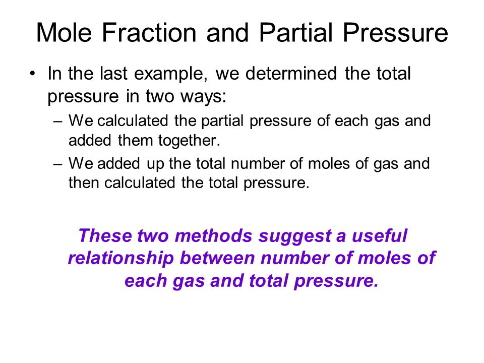 Mole Fraction and Partial Pressure In the last example, we determined the total pressure in two ways: –We calculated the partial pressure of each gas and added them together.