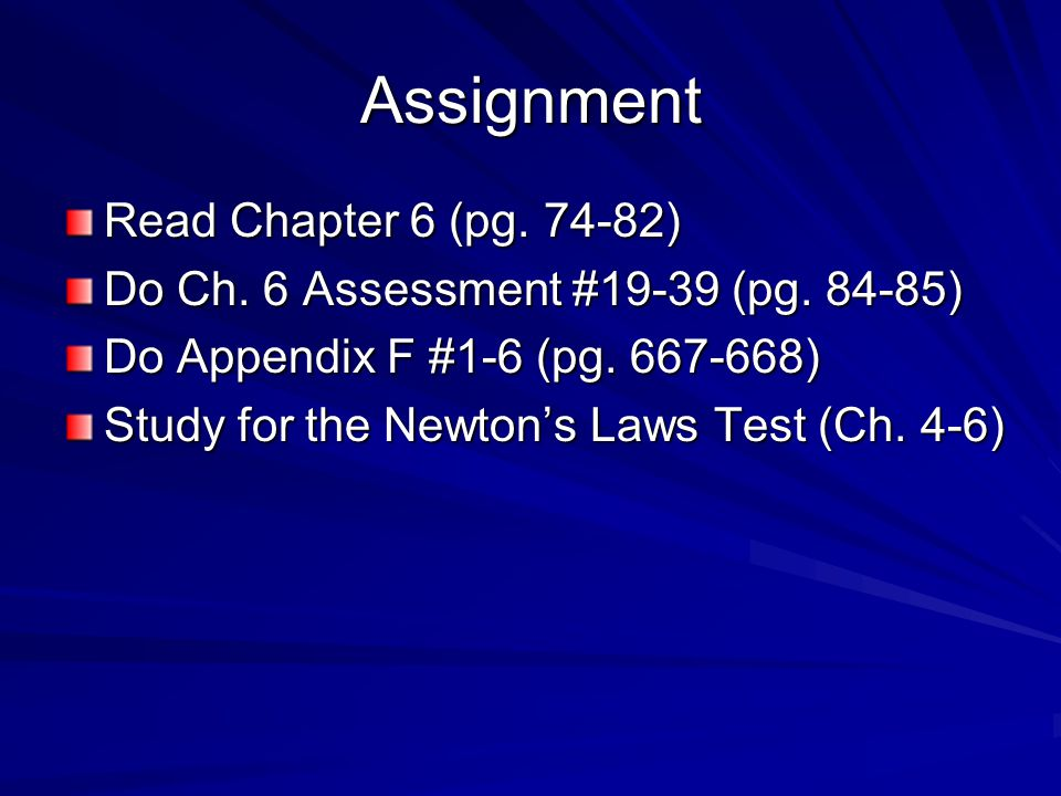 Assignment Read Chapter 6 (pg. 74-82) Do Ch. 6 Assessment #19-39 (pg. 84-85) Do Appendix F #1-6 (pg. 667-668) Study for the Newton's Laws Test (Ch. 4-