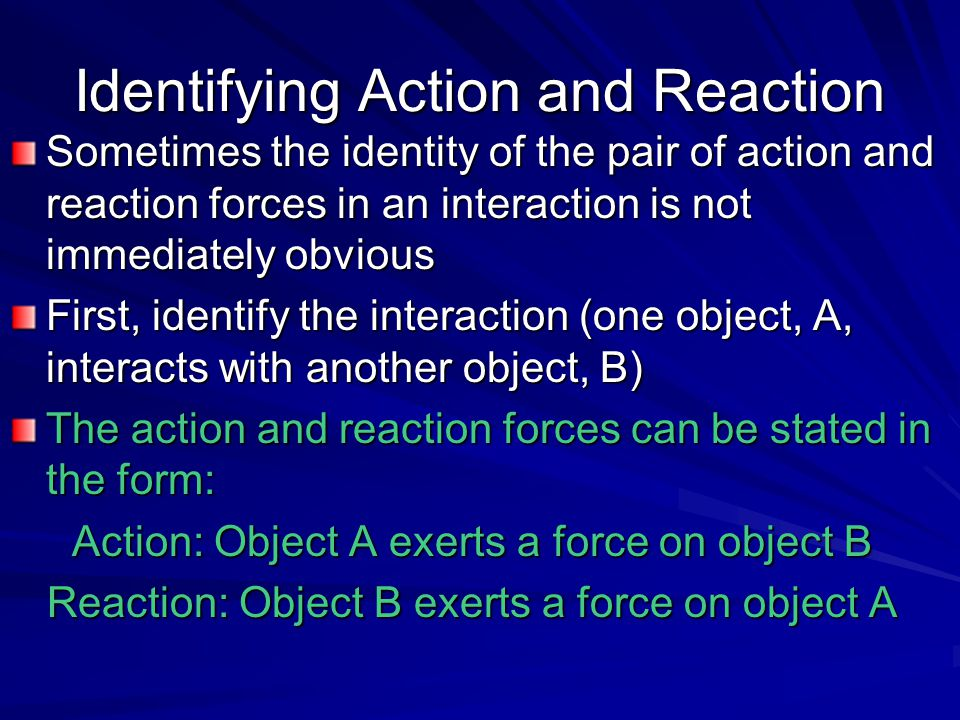 Identifying Action and Reaction Sometimes the identity of the pair of action and reaction forces in an interaction is not immediately obvious First, i