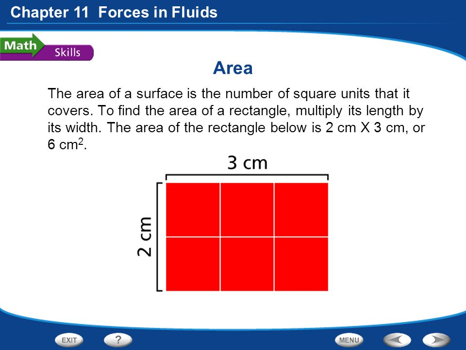 Chapter 11 Forces in Fluids Area The area of a surface is the number of square units that it covers. To find the area of a rectangle, multiply its len