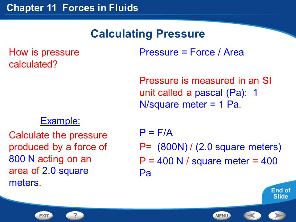 Chapter 11 Forces in Fluids Calculating Pressure How is pressure calculated? Example: Calculate the pressure produced by a force of 800 N acting on an