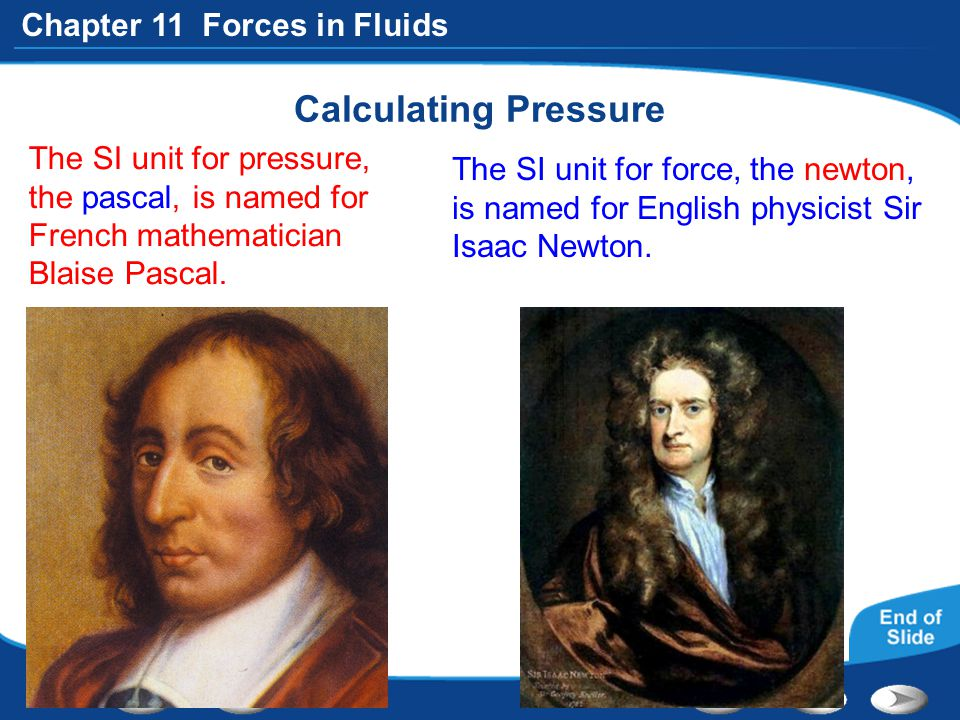 Chapter 11 Forces in Fluids Calculating Pressure The SI unit for pressure, the pascal, is named for French mathematician Blaise Pascal. The SI unit fo