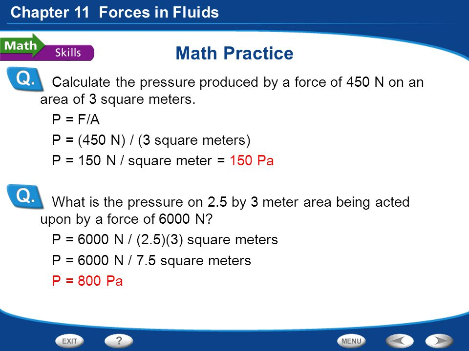 Chapter 11 Forces in Fluids Math Practice Calculate the pressure produced by a force of 450 N on an area of 3 square meters. P = F/A P = (450 N) / (3