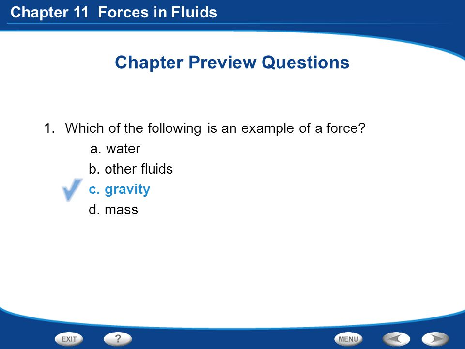 Chapter 11 Forces in Fluids Chapter Preview Questions 1.Which of the following is an example of a force? a. water b. other fluids c. gravity d. mass