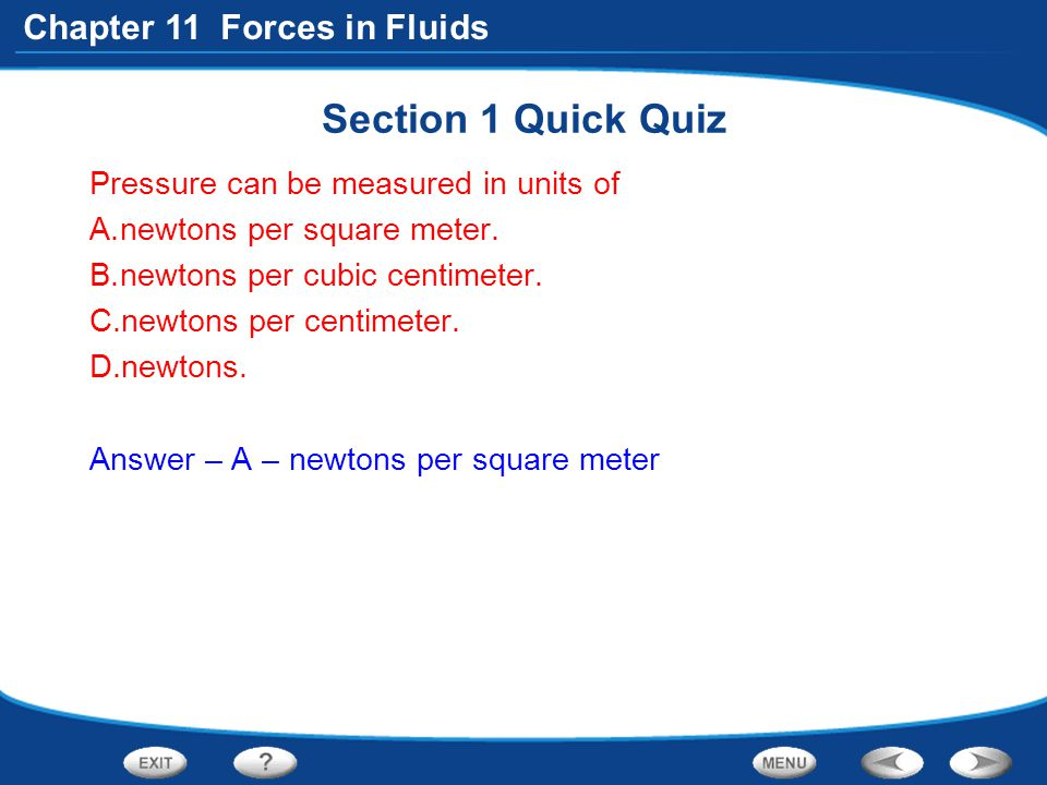 Chapter 11 Forces in Fluids Section 1 Quick Quiz Pressure can be measured in units of A.newtons per square meter. B.newtons per cubic centimeter. C.ne