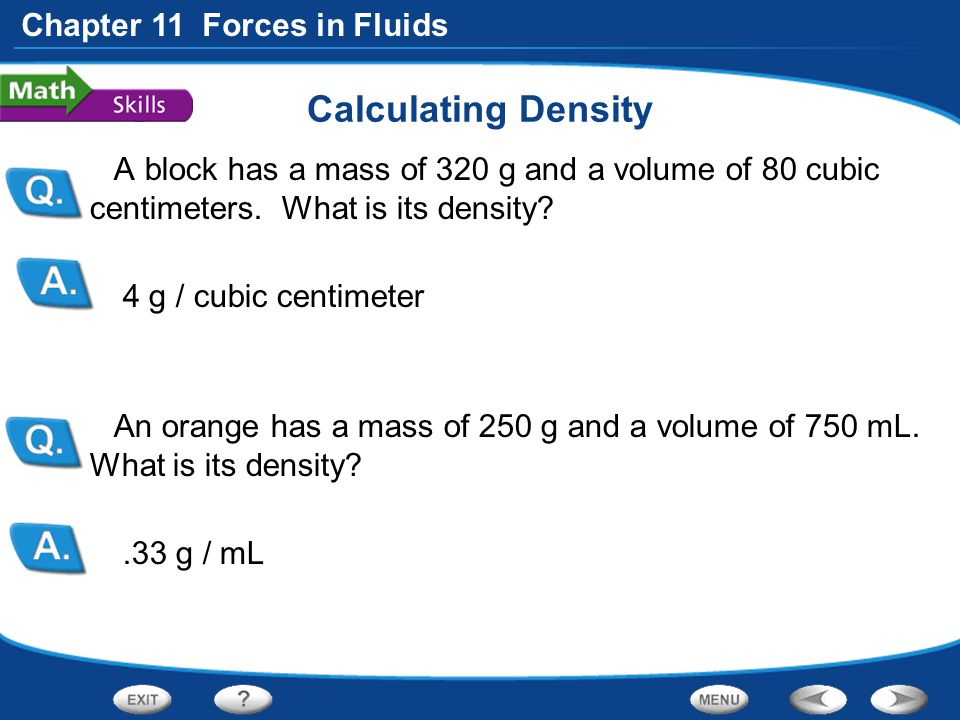 Chapter 11 Forces in Fluids Calculating Density A block has a mass of 320 g and a volume of 80 cubic centimeters. What is its density? 4 g / cubic cen