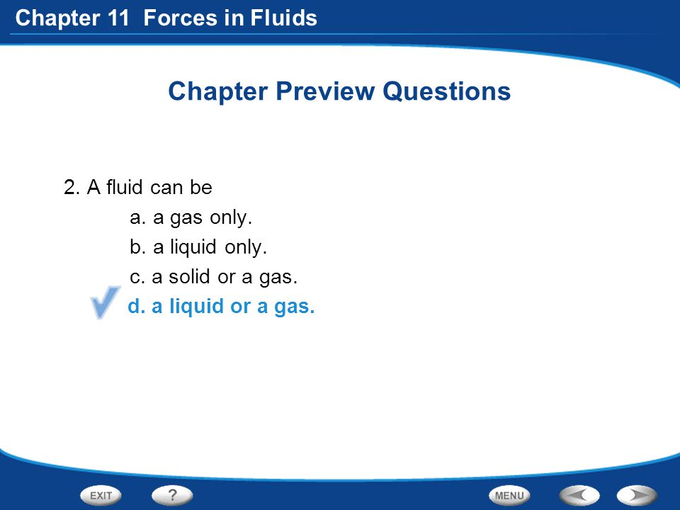 Chapter 11 Forces in Fluids Chapter Preview Questions 2. A fluid can be a. a gas only. b. a liquid only. c. a solid or a gas. d. a liquid or a gas.