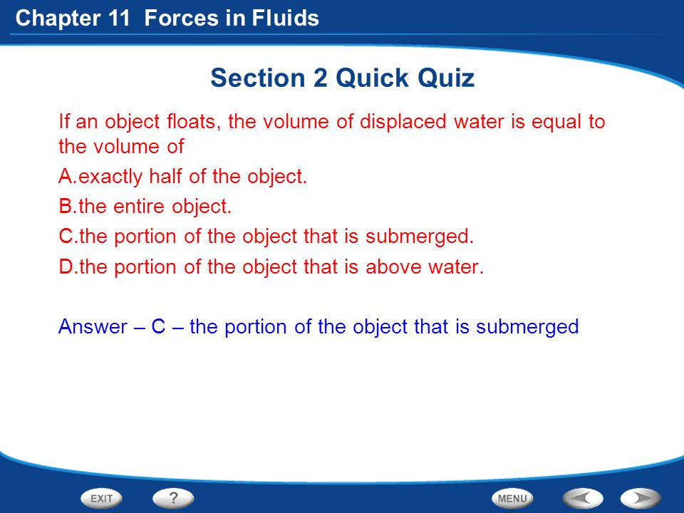 Chapter 11 Forces in Fluids Section 2 Quick Quiz If an object floats, the volume of displaced water is equal to the volume of A.exactly half of the ob