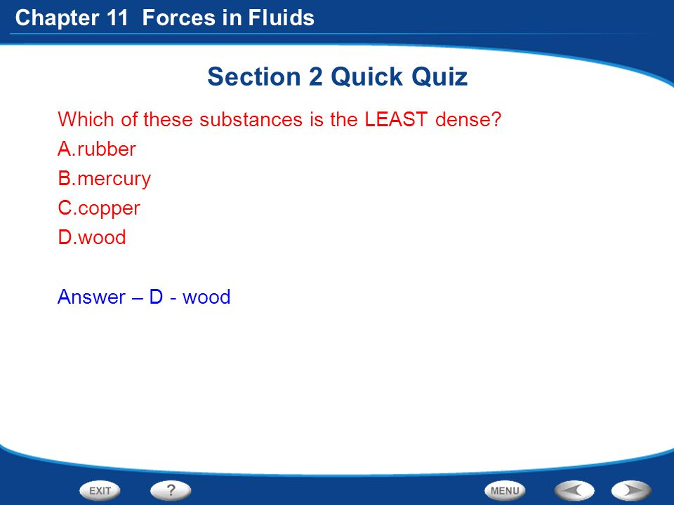 Chapter 11 Forces in Fluids Section 2 Quick Quiz Which of these substances is the LEAST dense? A.rubber B.mercury C.copper D.wood Answer – D - wood