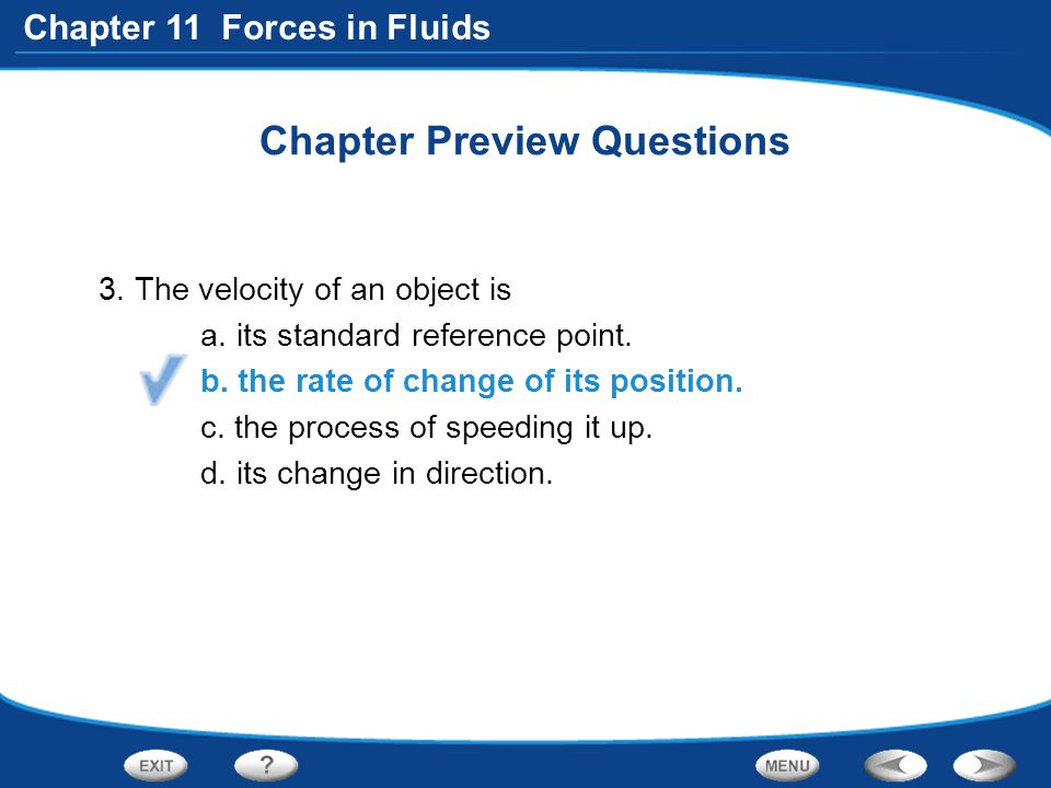Chapter 11 Forces in Fluids Chapter Preview Questions 3. The velocity of an object is a. its standard reference point. b. the rate of change of its po