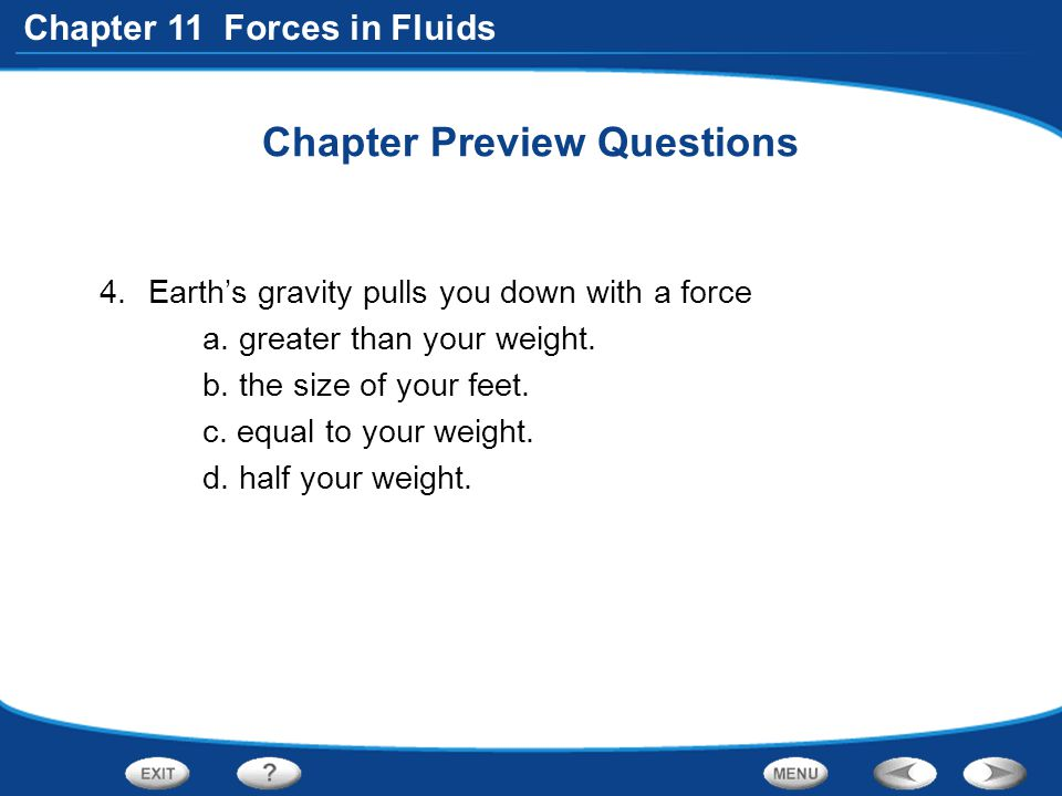 Chapter 11 Forces in Fluids Chapter Preview Questions 4.Earth's gravity pulls you down with a force a.