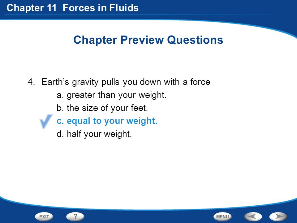 Chapter 11 Forces in Fluids Chapter Preview Questions 4.Earth's gravity pulls you down with a force a. greater than your weight. b. the size of your f