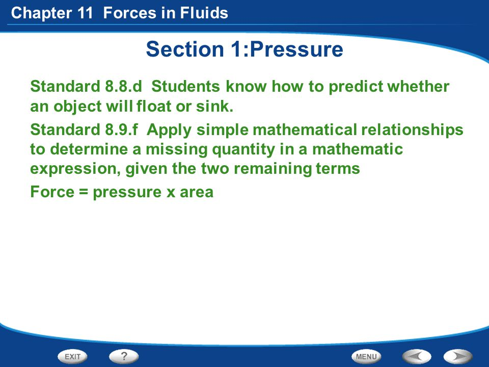 Chapter 11 Forces in Fluids Section 1:Pressure Standard 8.8.d Students know how to predict whether an object will float or sink. Standard 8.9.f Apply