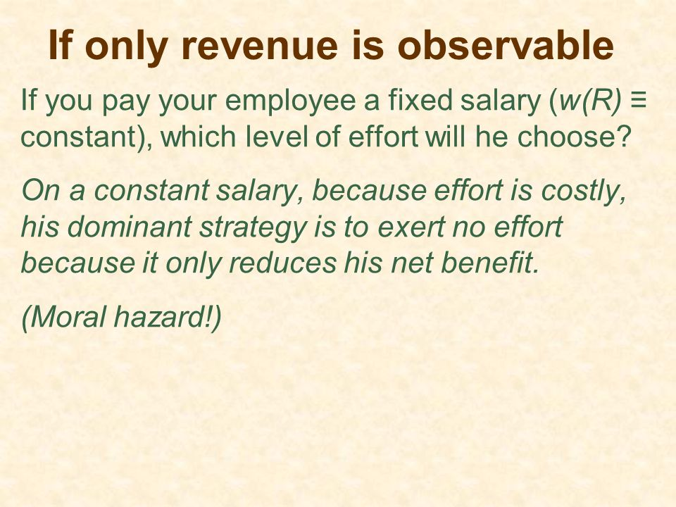 If only revenue is observable If you pay your employee a fixed salary (w(R) ≡ constant), which level of effort will he choose? On a constant salary, b