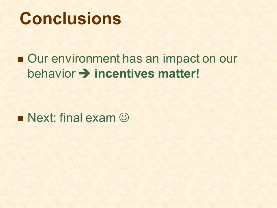 Conclusions Our environment has an impact on our behavior  incentives matter! Next: final exam