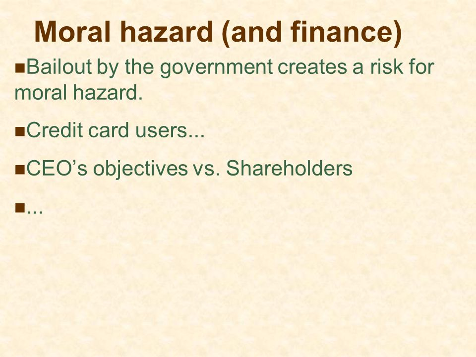 Moral hazard (and finance) Bailout by the government creates a risk for moral hazard. Credit card users... CEO's objectives vs. Shareholders...