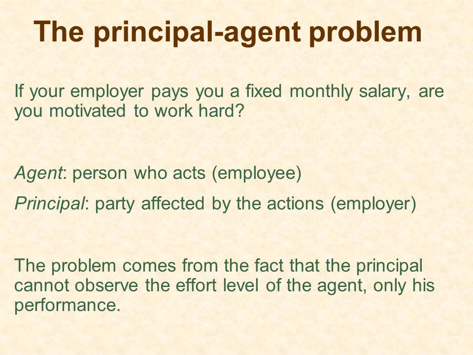 The principal-agent problem If your employer pays you a fixed monthly salary, are you motivated to work hard? Agent: person who acts (employee) Princi