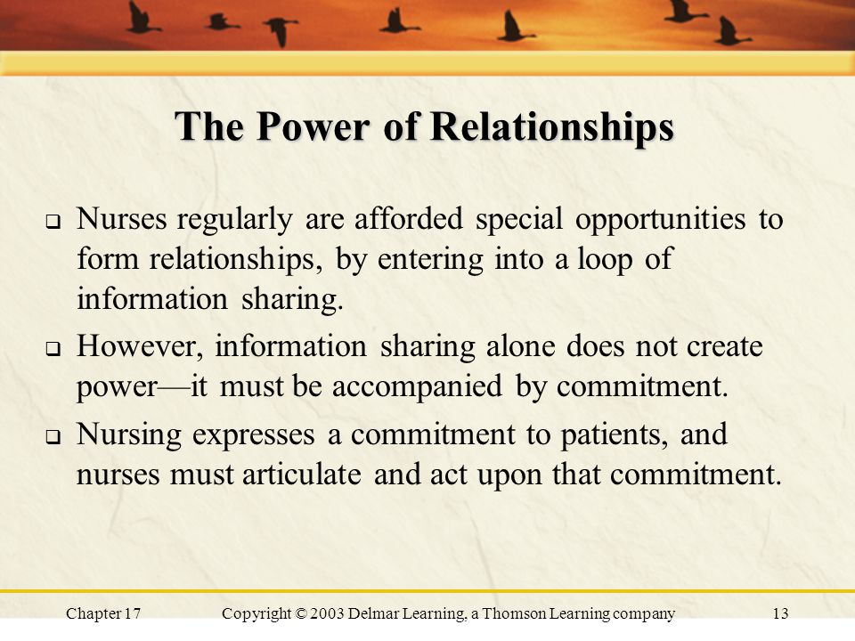 Chapter 17Copyright © 2003 Delmar Learning, a Thomson Learning company13 The Power of Relationships  Nurses regularly are afforded special opportunities to form relationships, by entering into a loop of information sharing.