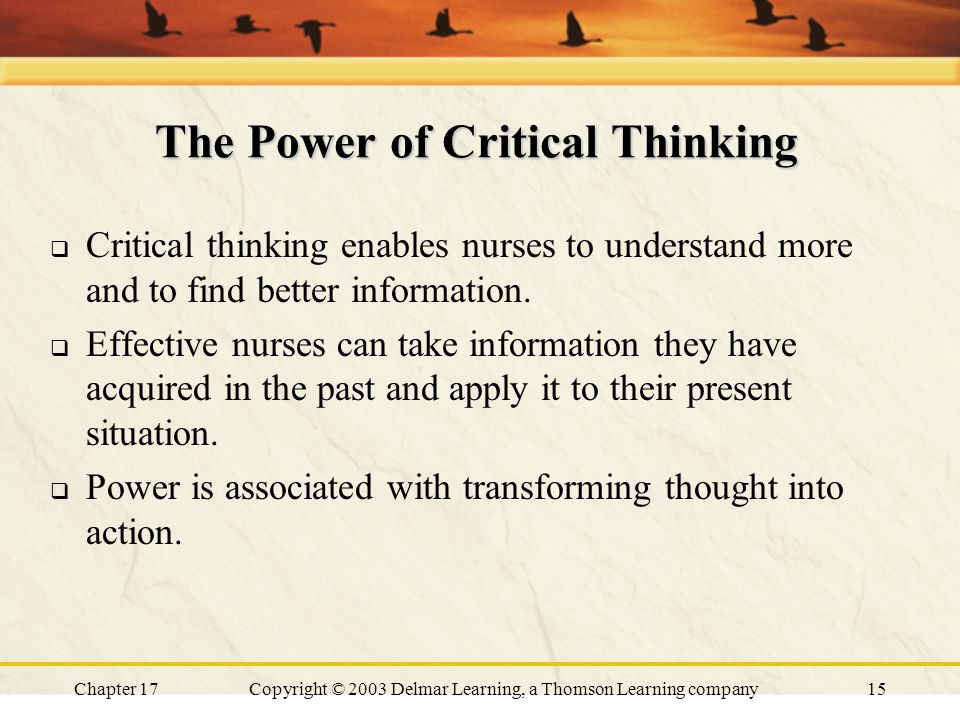 Chapter 17Copyright © 2003 Delmar Learning, a Thomson Learning company15 The Power of Critical Thinking  Critical thinking enables nurses to understand more and to find better information.