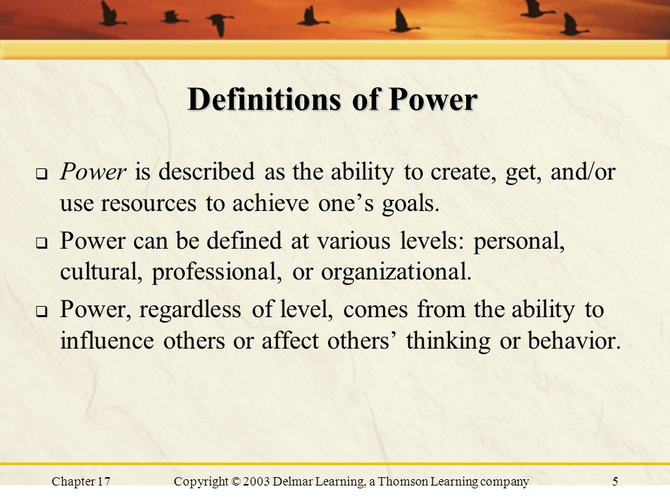 Chapter 17Copyright © 2003 Delmar Learning, a Thomson Learning company5 Definitions of Power  Power is described as the ability to create, get, and/or use resources to achieve one's goals.