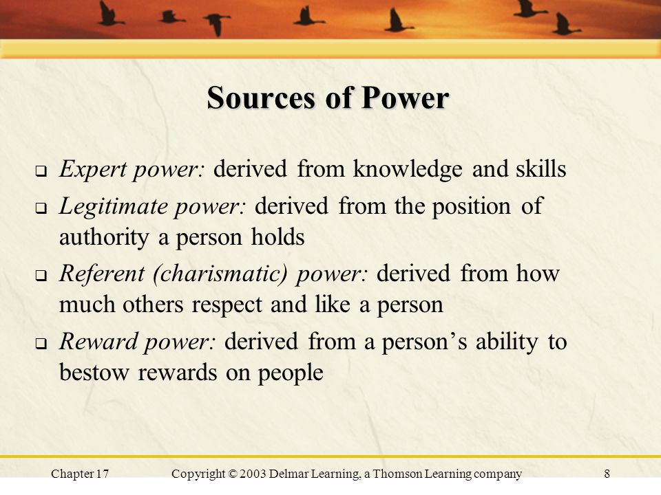 Chapter 17Copyright © 2003 Delmar Learning, a Thomson Learning company8 Sources of Power  Expert power: derived from knowledge and skills  Legitimate power: derived from the position of authority a person holds  Referent (charismatic) power: derived from how much others respect and like a person  Reward power: derived from a person's ability to bestow rewards on people