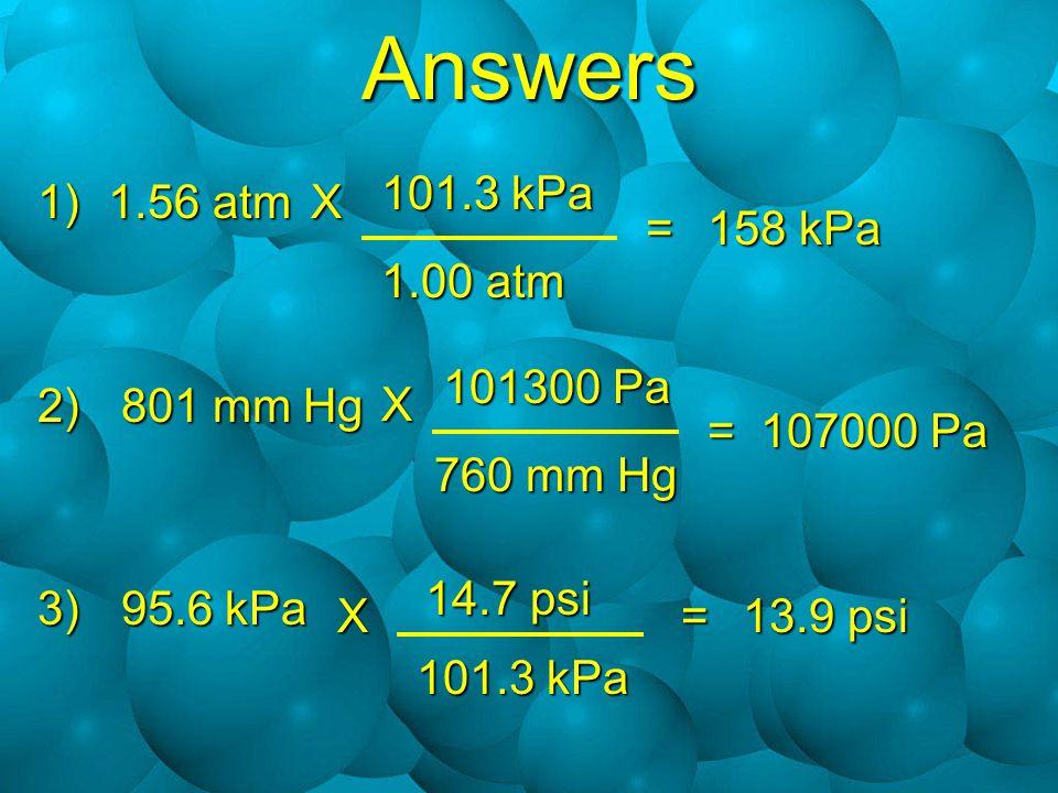 Answers 1)1.56 atm 2) 801 mm Hg 3) 95.6 kPa X 101.3 kPa 1.00 atm = 158 kPa X 101300 Pa 760 mm Hg = 107000 Pa X 14.7 psi 101.3 kPa 13.9 psi =