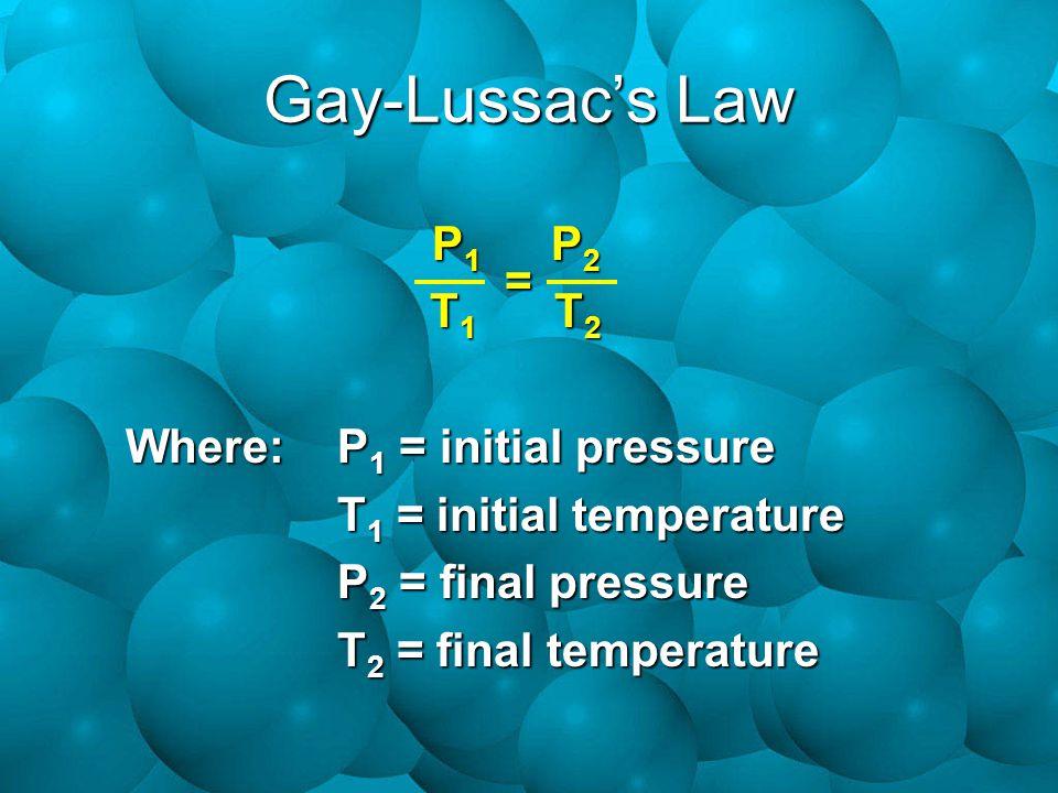Gay-Lussac's Law P 1 P 2 T 1 T 2 Where:P 1 = initial pressure T 1 = initial temperature P 2 = final pressure T 2 = final temperature =