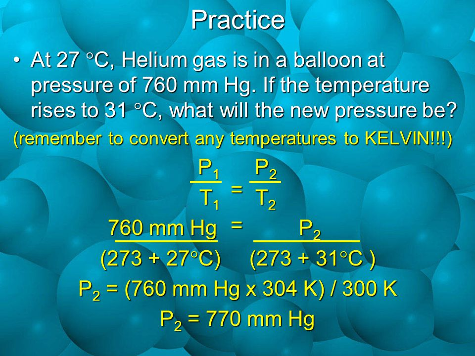 Practice At 27  C, Helium gas is in a balloon at pressure of 760 mm Hg.