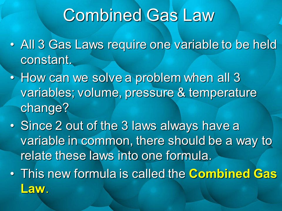 Combined Gas Law All 3 Gas Laws require one variable to be held constant.All 3 Gas Laws require one variable to be held constant.