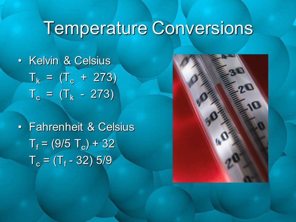 Temperature Conversions Kelvin & CelsiusKelvin & Celsius T k = (T c + 273) T c = (T k - 273) Fahrenheit & CelsiusFahrenheit & Celsius T f = (9/5 T c )