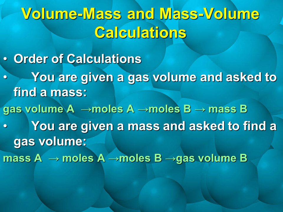 Volume-Mass and Mass-Volume Calculations Order of CalculationsOrder of Calculations You are given a gas volume and asked to find a mass:You are given a gas volume and asked to find a mass: gas volume A →moles A →moles B → mass B You are given a mass and asked to find a gas volume:You are given a mass and asked to find a gas volume: mass A → moles A →moles B →gas volume B