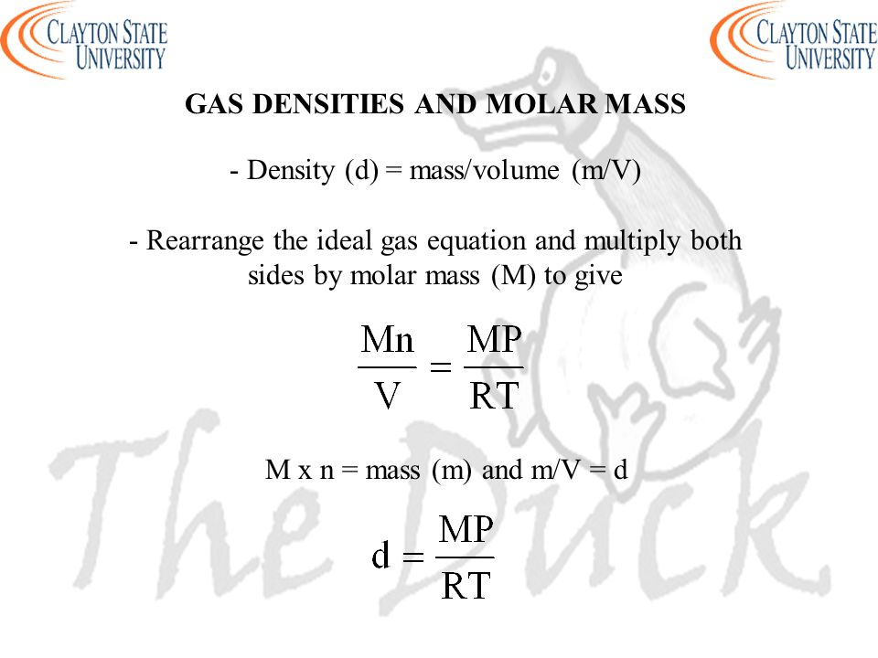 GAS DENSITIES AND MOLAR MASS - Density (d) = mass/volume (m/V) - Rearrange the ideal gas equation and multiply both sides by molar mass (M) to give M