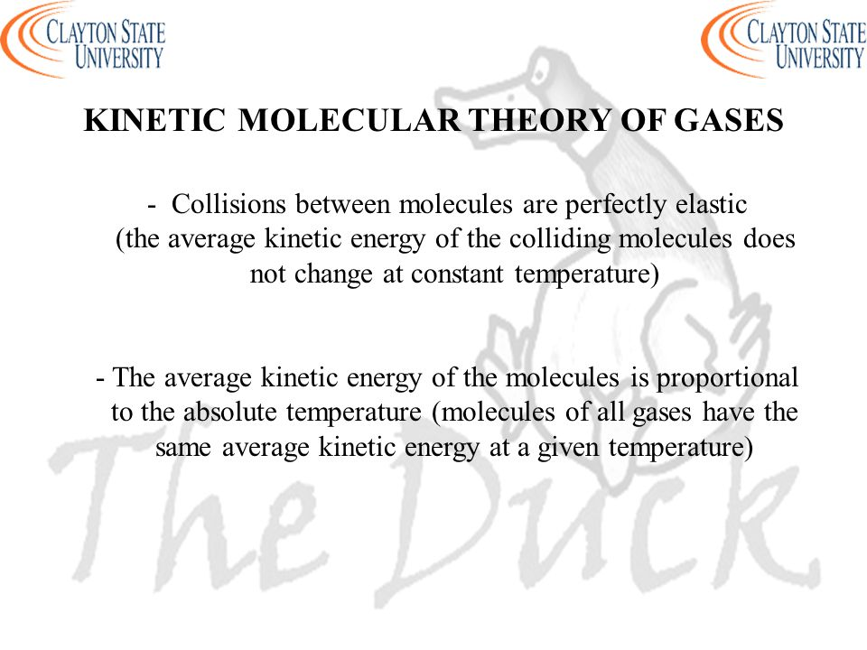 - Collisions between molecules are perfectly elastic (the average kinetic energy of the colliding molecules does not change at constant temperature) -