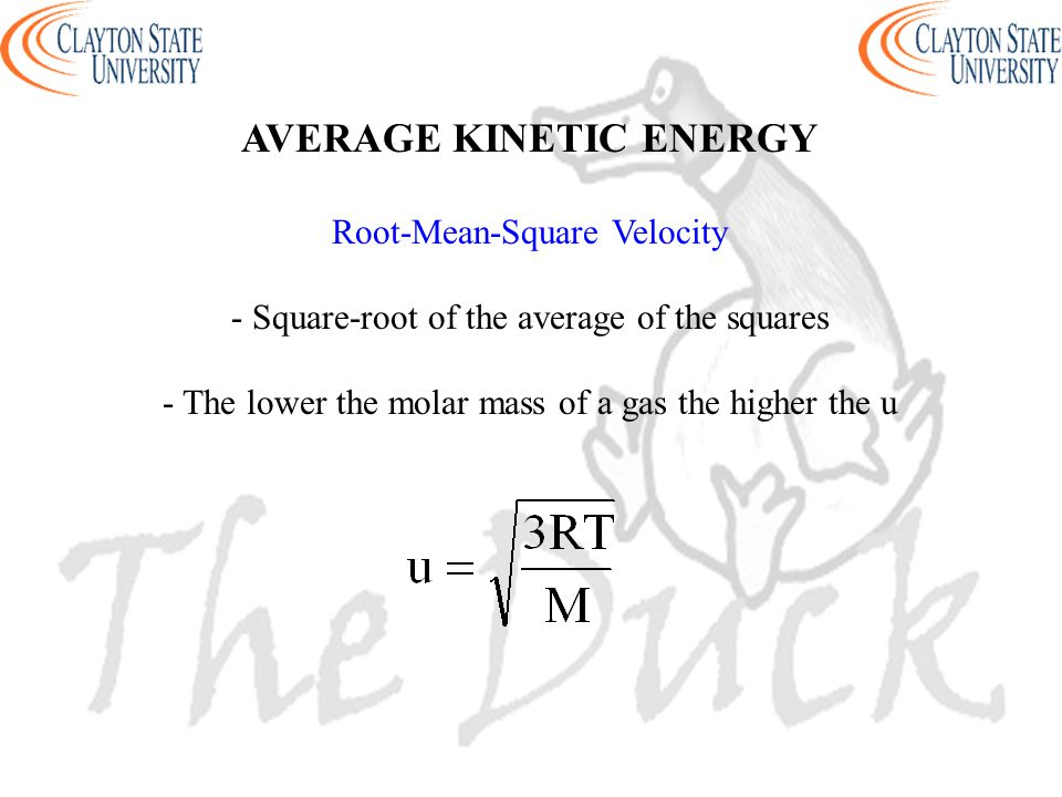 AVERAGE KINETIC ENERGY Root-Mean-Square Velocity - Square-root of the average of the squares - The lower the molar mass of a gas the higher the u