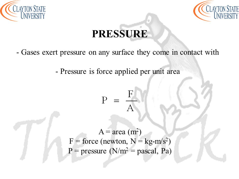 PRESSURE - Gases exert pressure on any surface they come in contact with - Pressure is force applied per unit area A = area (m 2 ) F = force (newton,