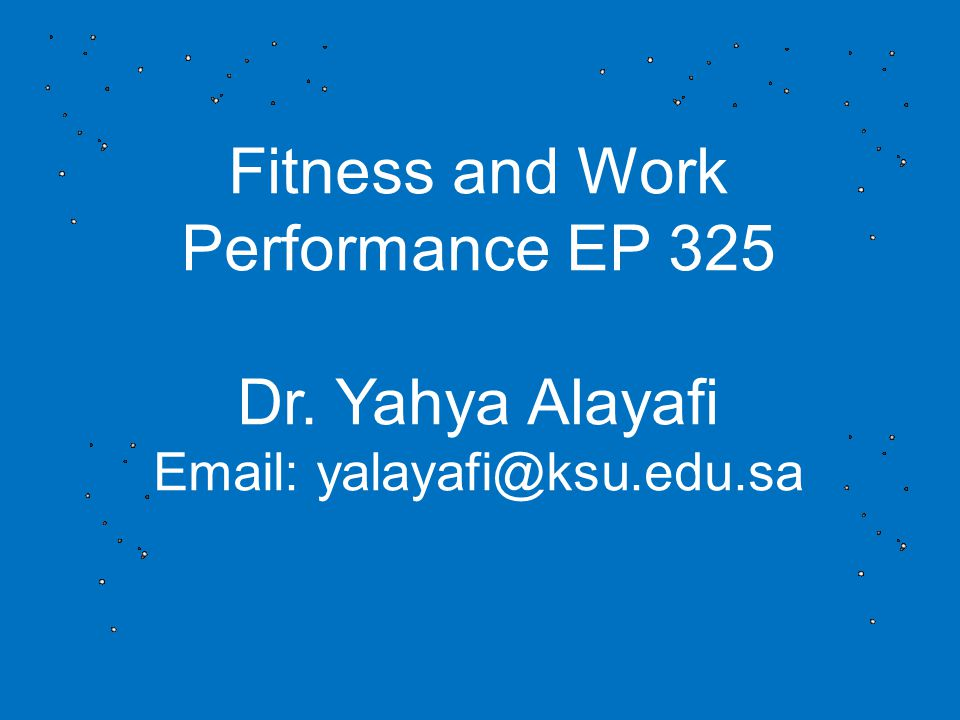 Fitness and Work Performance EP 325 Dr. Yahya Alayafi Email: yalayafi@ksu.edu.sa