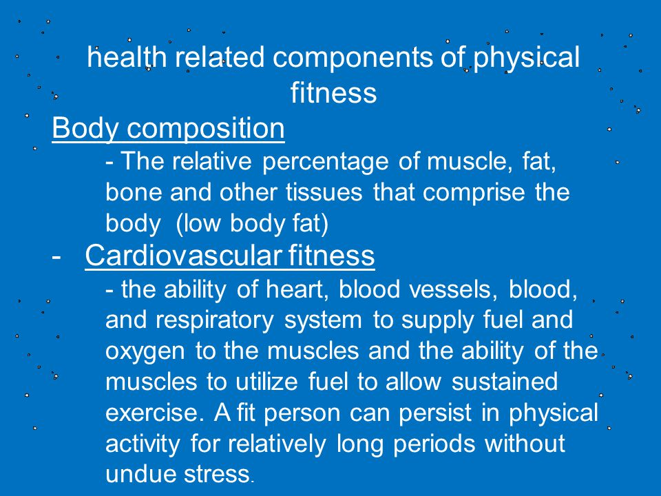 health related components of physical fitness Body composition - The relative percentage of muscle, fat, bone and other tissues that comprise the body (low body fat) -Cardiovascular fitness - the ability of heart, blood vessels, blood, and respiratory system to supply fuel and oxygen to the muscles and the ability of the muscles to utilize fuel to allow sustained exercise.