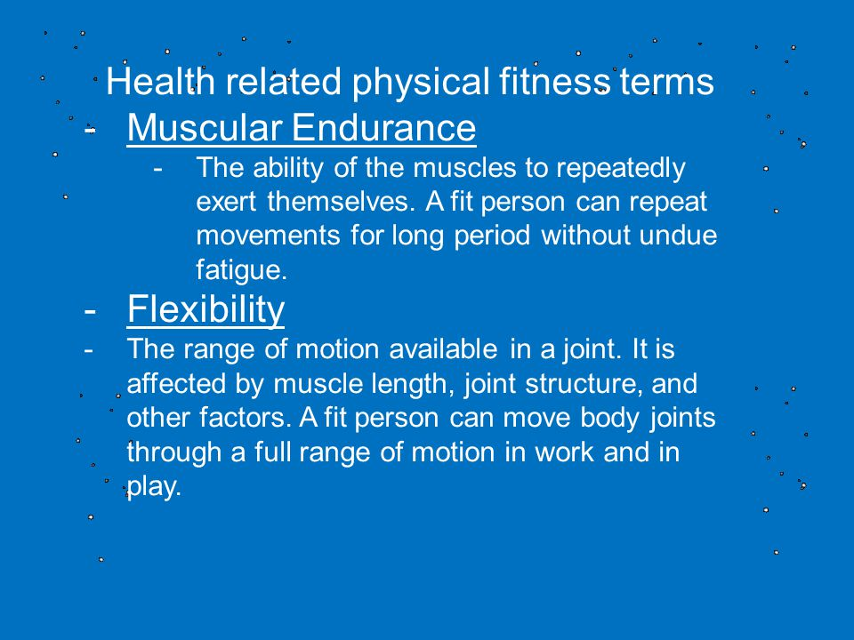 Health related physical fitness terms -Muscular Endurance -The ability of the muscles to repeatedly exert themselves.