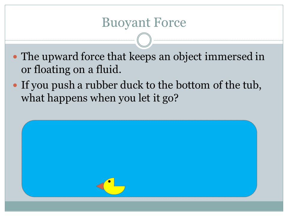 Buoyant Force The upward force that keeps an object immersed in or floating on a fluid. If you push a rubber duck to the bottom of the tub, what happe