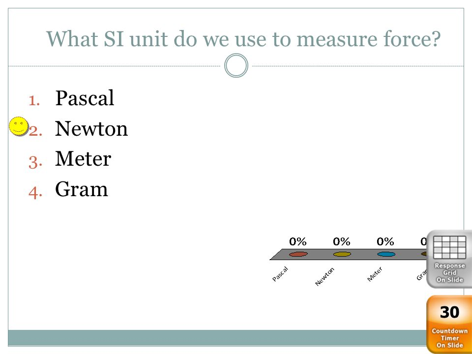What SI unit do we use to measure force? 1. Pascal 2. Newton 3. Meter 4. Gram 30