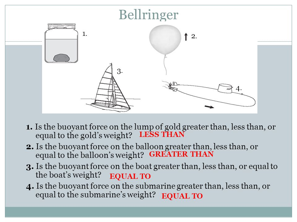 Bellringer 1. Is the buoyant force on the lump of gold greater than, less than, or equal to the gold's weight? 2. Is the buoyant force on the balloon