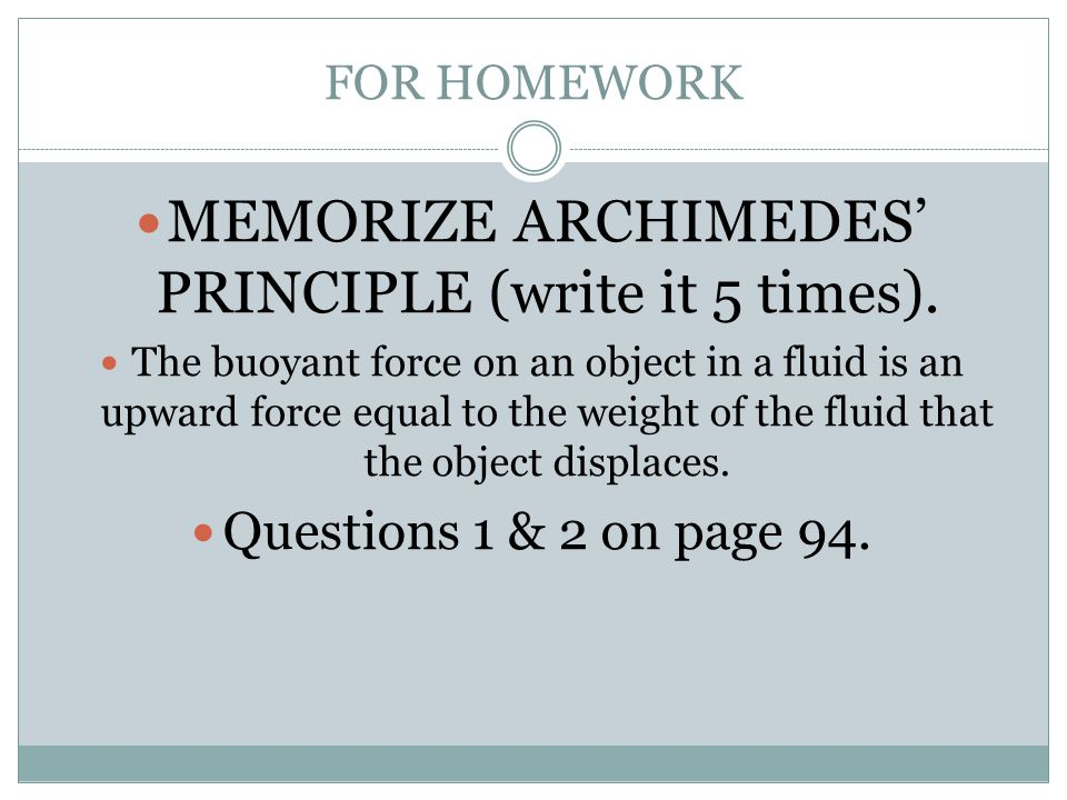 FOR HOMEWORK MEMORIZE ARCHIMEDES' PRINCIPLE (write it 5 times). The buoyant force on an object in a fluid is an upward force equal to the weight of th