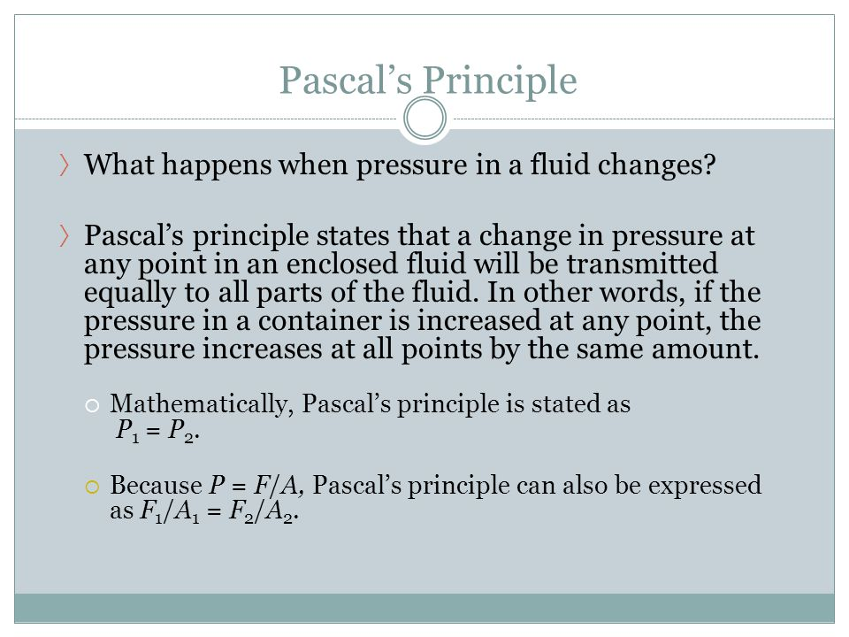 Pascal's Principle 〉 What happens when pressure in a fluid changes? 〉 Pascal's principle states that a change in pressure at any point in an enclosed