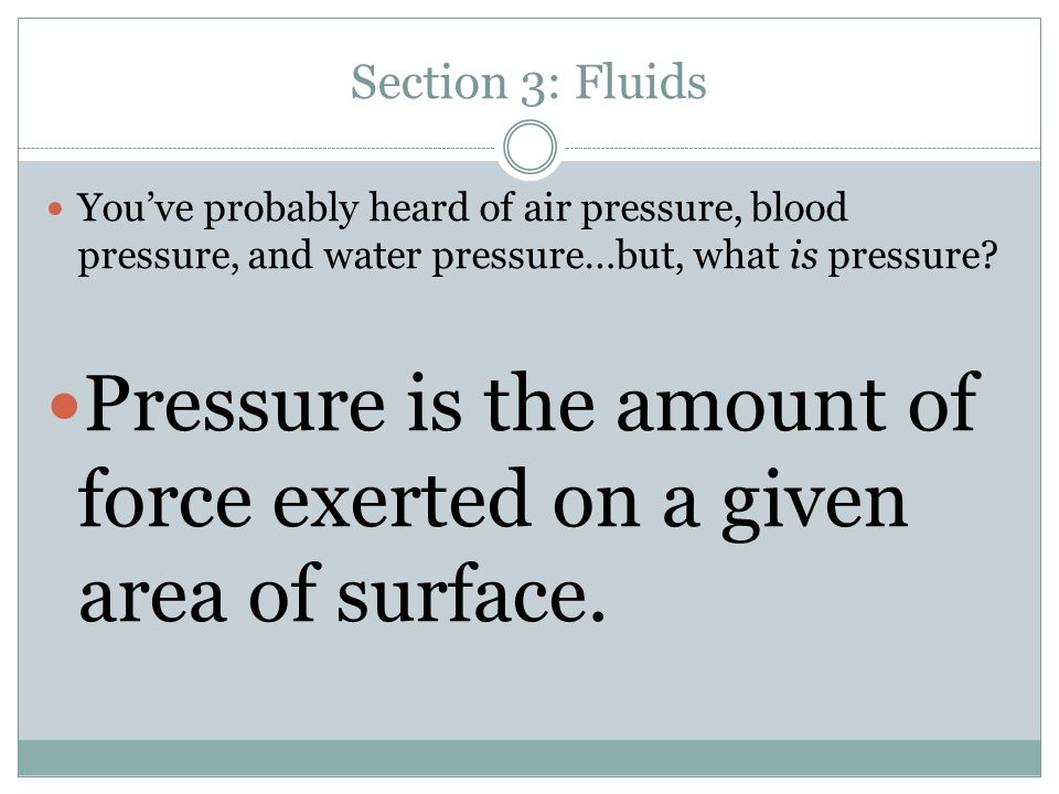 Section 3: Fluids You've probably heard of air pressure, blood pressure, and water pressure…but, what is pressure? Pressure is the amount of force exe
