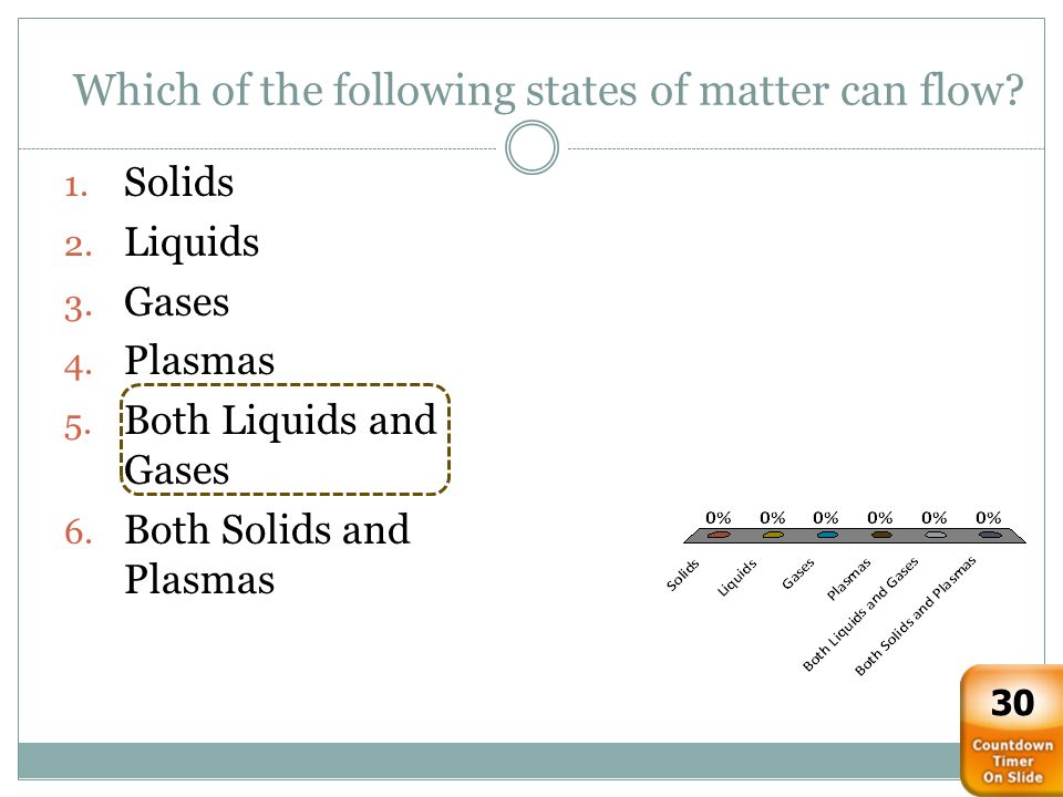 Which of the following states of matter can flow? 1. Solids 2. Liquids 3. Gases 4. Plasmas 5. Both Liquids and Gases 6. Both Solids and Plasmas 30