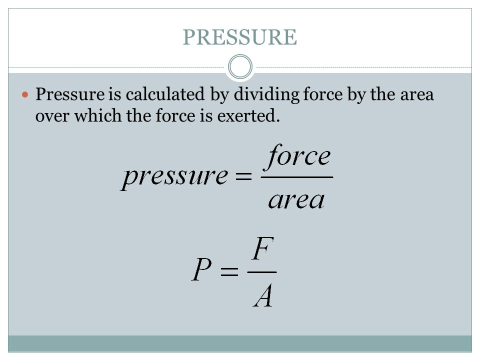 PRESSURE Pressure is calculated by dividing force by the area over which the force is exerted.