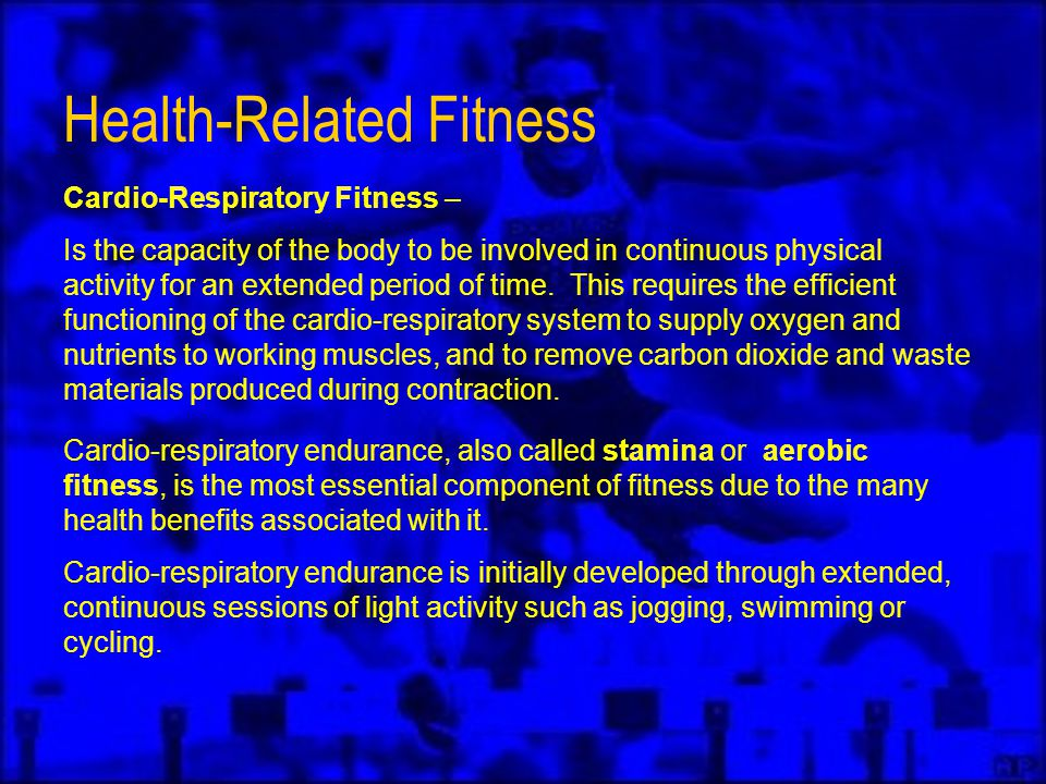 Health-Related Fitness Cardio-Respiratory Fitness – Is the capacity of the body to be involved in continuous physical activity for an extended period of time.