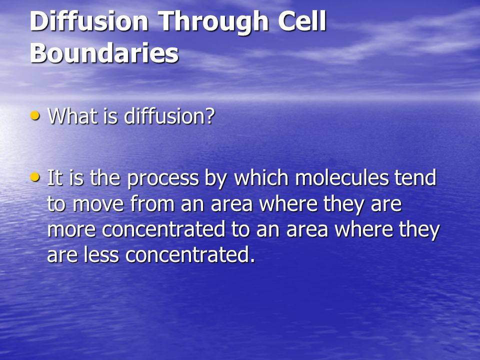 Diffusion Through Cell Boundaries What is diffusion? What is diffusion? It is the process by which molecules tend to move from an area where they are
