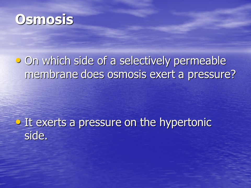 Osmosis On which side of a selectively permeable membrane does osmosis exert a pressure? On which side of a selectively permeable membrane does osmosi