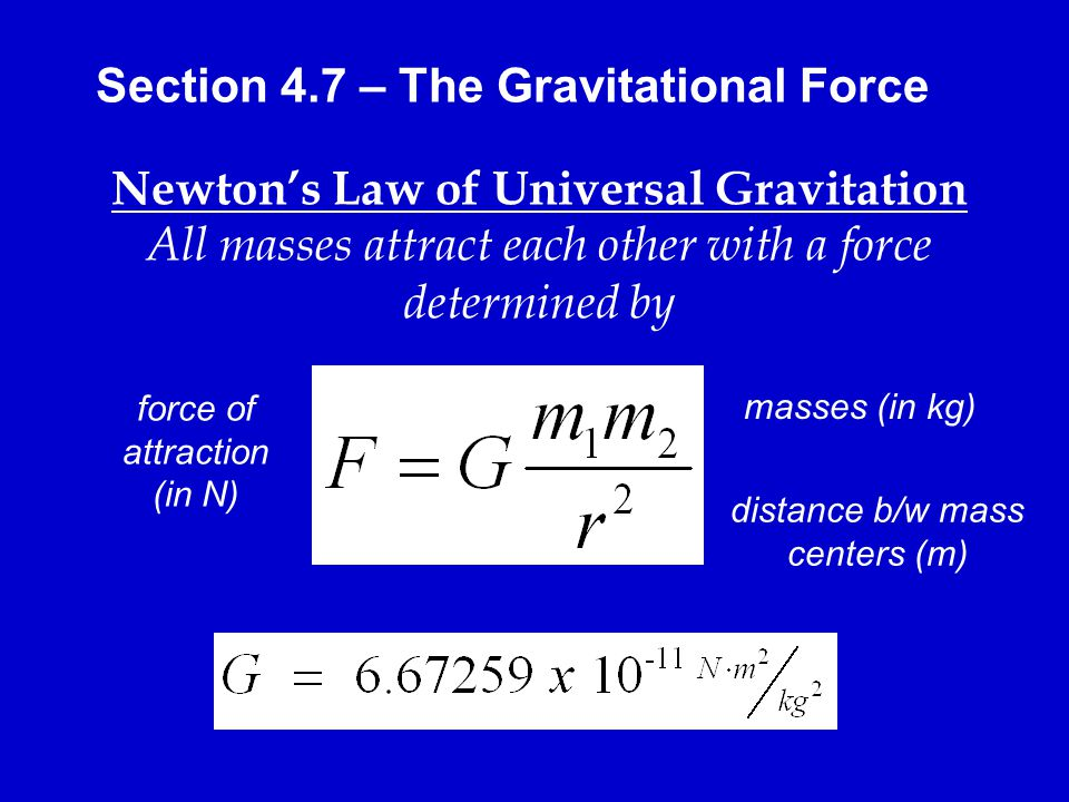 Section 4.7 – The Gravitational Force Newton's Law of Universal Gravitation All masses attract each other with a force determined by masses (in kg) distance b/w mass centers (m) force of attraction (in N)